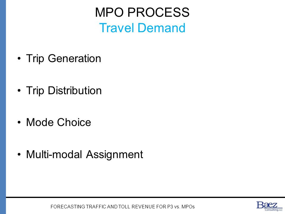 MPO PROCESS Travel Demand Trip Generation Trip Distribution Mode Choice Multi-modal Assignment FORECASTING TRAFFIC AND TOLL REVENUE FOR P3 vs.
