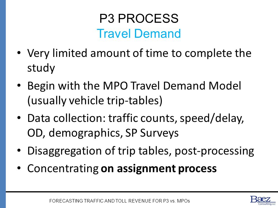 P3 PROCESS Travel Demand Very limited amount of time to complete the study Begin with the MPO Travel Demand Model (usually vehicle trip-tables) Data collection: traffic counts, speed/delay, OD, demographics, SP Surveys Disaggregation of trip tables, post-processing Concentrating on assignment process FORECASTING TRAFFIC AND TOLL REVENUE FOR P3 vs.