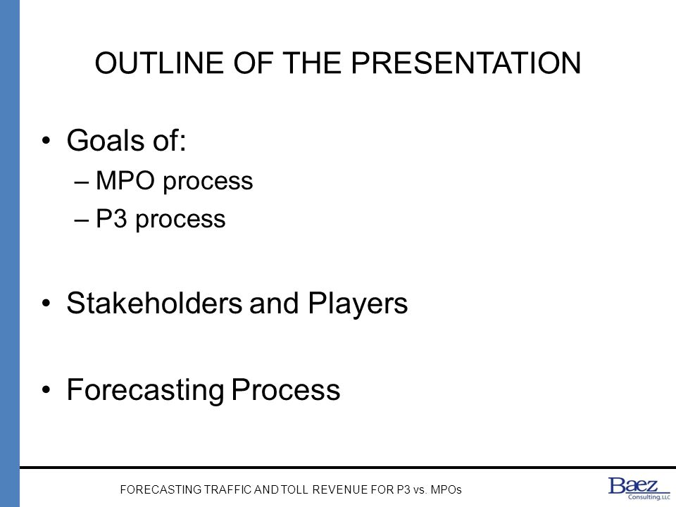 OUTLINE OF THE PRESENTATION Goals of: –MPO process –P3 process Stakeholders and Players Forecasting Process FORECASTING TRAFFIC AND TOLL REVENUE FOR P3 vs.