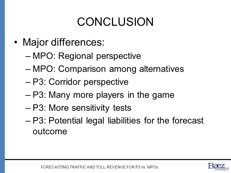 CONCLUSION Major differences: –MPO: Regional perspective –MPO: Comparison among alternatives –P3: Corridor perspective –P3: Many more players in the game –P3: More sensitivity tests –P3: Potential legal liabilities for the forecast outcome FORECASTING TRAFFIC AND TOLL REVENUE FOR P3 vs.