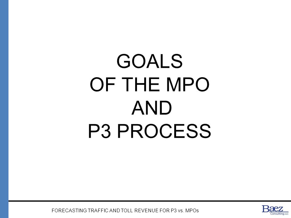 MPO PROCESS Validation and Forecast Data Collection Validation Process (Four-Steps; Regional) Forecast Traffic (20-25 years) FORECASTING TRAFFIC AND TOLL REVENUE FOR P3 vs.