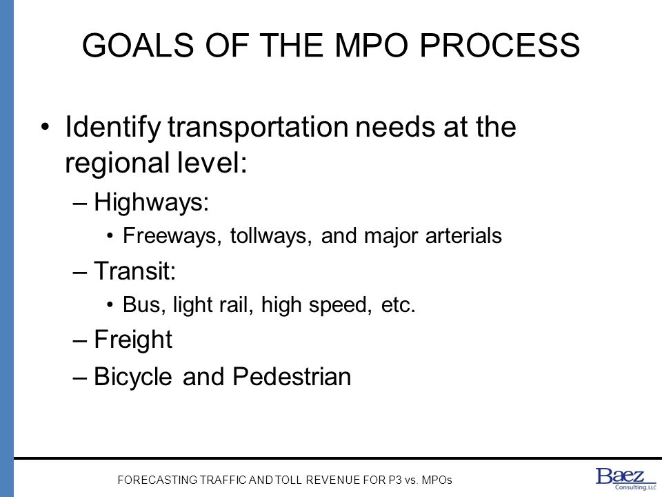 GOALS OF THE P3 PROCESS Deliver a infrastructure need identified in the MTP or other Plan –Highway, transit or other Forecasting for: –Public agency (MPO, DOT, Toll Agency) –Private entity (Concessionaire/Proposer; Investor; Rating Agency; etc) FORECASTING TRAFFIC AND TOLL REVENUE FOR P3 vs.