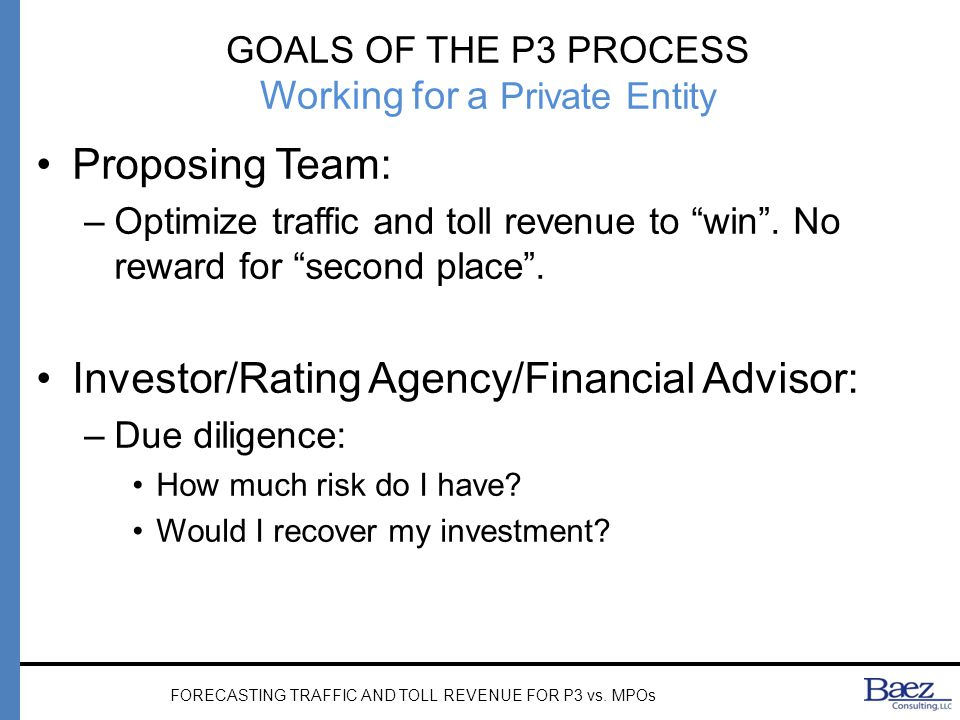 GOALS OF THE P3 PROCESS Working for a Private Entity Proposing Team: –Optimize traffic and toll revenue to win .