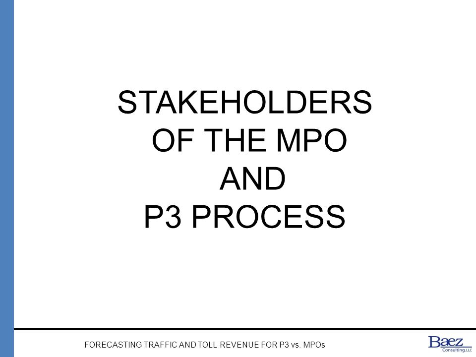 STAKEHOLDERS OF THE MPO AND P3 PROCESS FORECASTING TRAFFIC AND TOLL REVENUE FOR P3 vs. MPOs