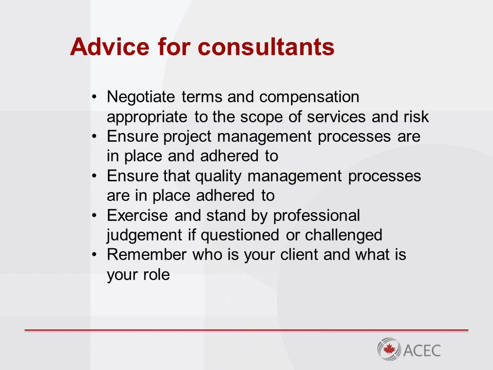 Advice for consultants Negotiate terms and compensation appropriate to the scope of services and risk Ensure project management processes are in place and adhered to Ensure that quality management processes are in place adhered to Exercise and stand by professional judgement if questioned or challenged Remember who is your client and what is your role