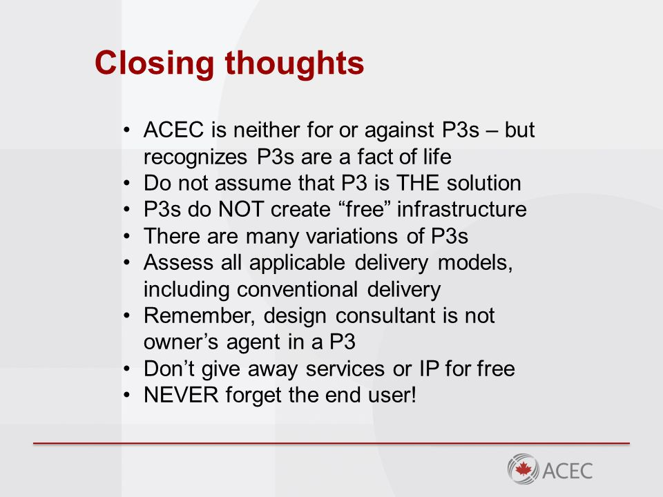 Closing thoughts ACEC is neither for or against P3s – but recognizes P3s are a fact of life Do not assume that P3 is THE solution P3s do NOT create free infrastructure There are many variations of P3s Assess all applicable delivery models, including conventional delivery Remember, design consultant is not owner's agent in a P3 Don't give away services or IP for free NEVER forget the end user!
