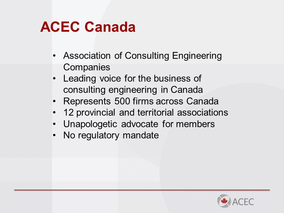 ACEC Canada Association of Consulting Engineering Companies Leading voice for the business of consulting engineering in Canada Represents 500 firms across Canada 12 provincial and territorial associations Unapologetic advocate for members No regulatory mandate