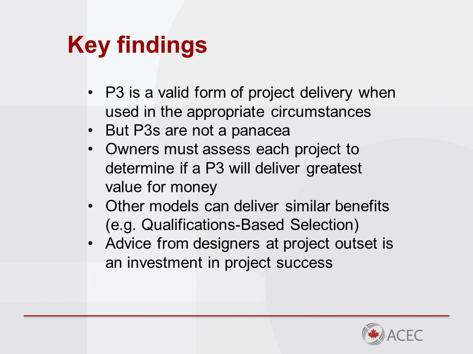 Key findings P3 is a valid form of project delivery when used in the appropriate circumstances But P3s are not a panacea Owners must assess each project to determine if a P3 will deliver greatest value for money Other models can deliver similar benefits (e.g.