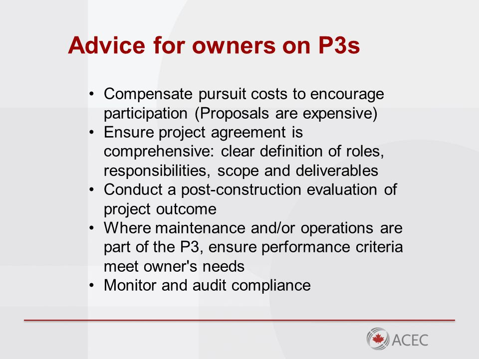Advice for owners on P3s Compensate pursuit costs to encourage participation (Proposals are expensive) Ensure project agreement is comprehensive: clear definition of roles, responsibilities, scope and deliverables Conduct a post-construction evaluation of project outcome Where maintenance and/or operations are part of the P3, ensure performance criteria meet owner s needs Monitor and audit compliance