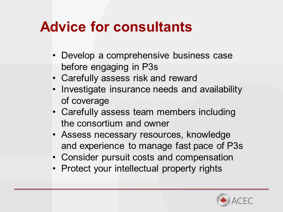 Advice for consultants Develop a comprehensive business case before engaging in P3s Carefully assess risk and reward Investigate insurance needs and a