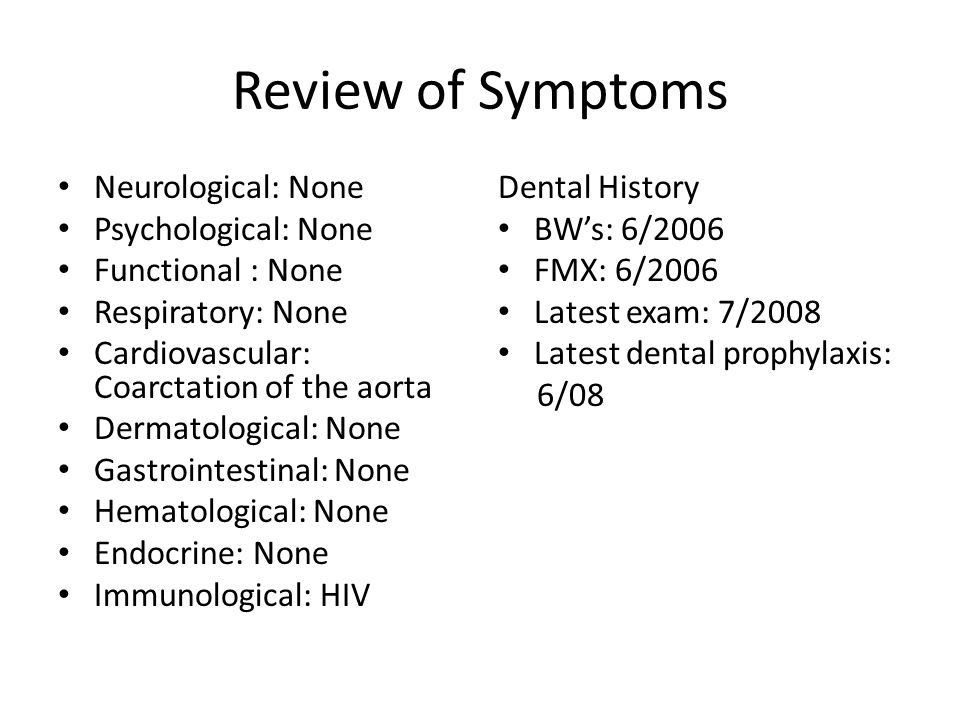 Review of Symptoms Neurological: None Psychological: None Functional : None Respiratory: None Cardiovascular: Coarctation of the aorta Dermatological: None Gastrointestinal: None Hematological: None Endocrine: None Immunological: HIV Dental History BW's: 6/2006 FMX: 6/2006 Latest exam: 7/2008 Latest dental prophylaxis: 6/08