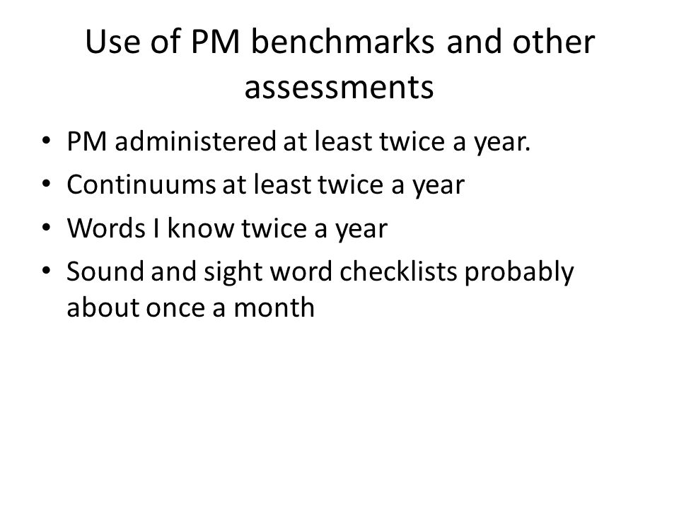 Use of PM benchmarks and other assessments PM administered at least twice a year. Continuums at least twice a year Words I know twice a year Sound and