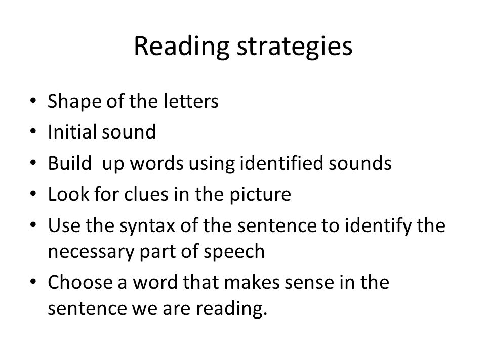 Reading strategies Shape of the letters Initial sound Build up words using identified sounds Look for clues in the picture Use the syntax of the sente