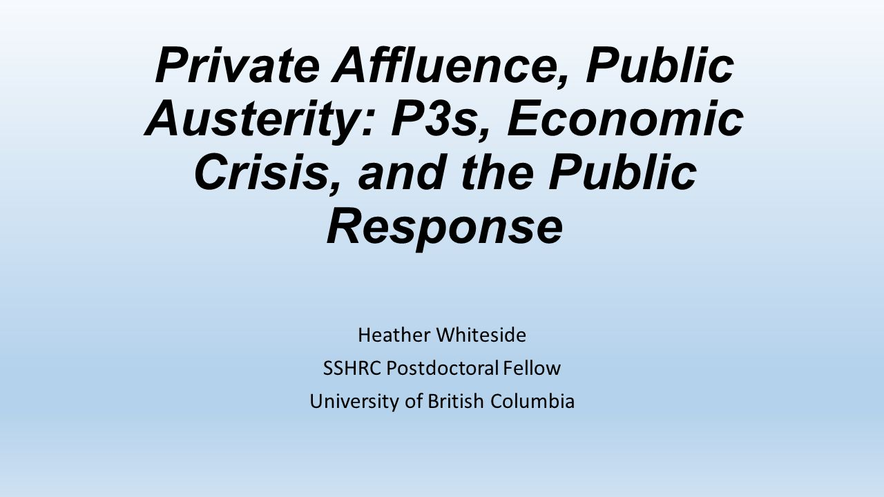 Private Affluence, Public Austerity: P3s, Economic Crisis, and the Public Response Heather Whiteside SSHRC Postdoctoral Fellow University of British Columbia
