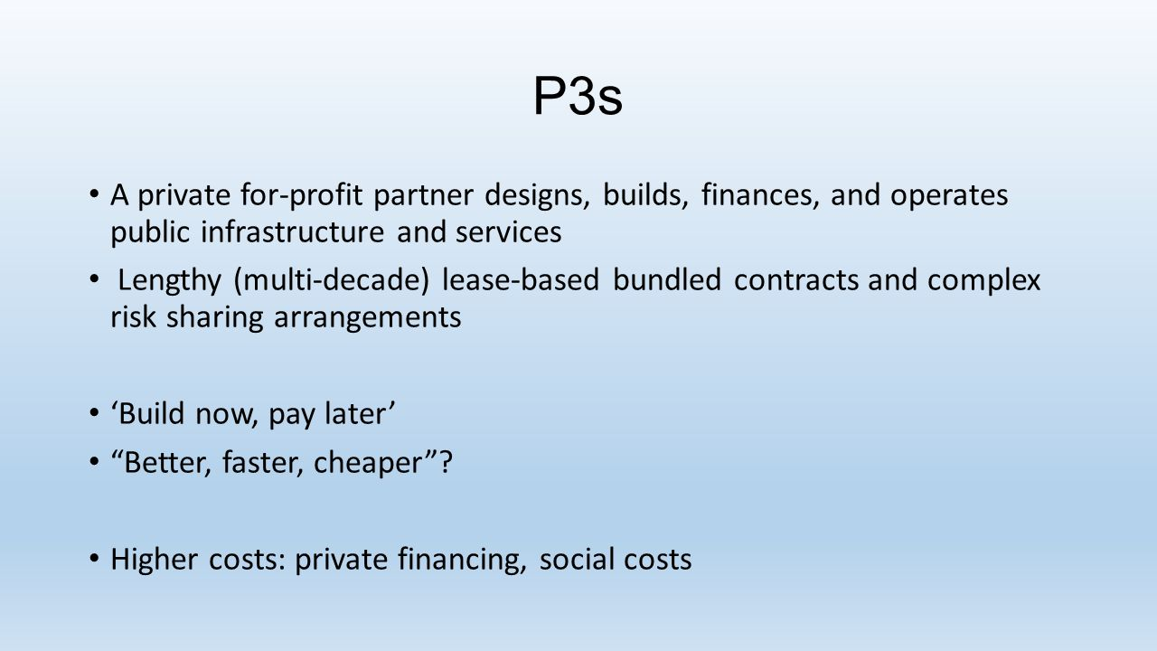 P3s A private for-profit partner designs, builds, finances, and operates public infrastructure and services Lengthy (multi-decade) lease-based bundled contracts and complex risk sharing arrangements 'Build now, pay later' Better, faster, cheaper .