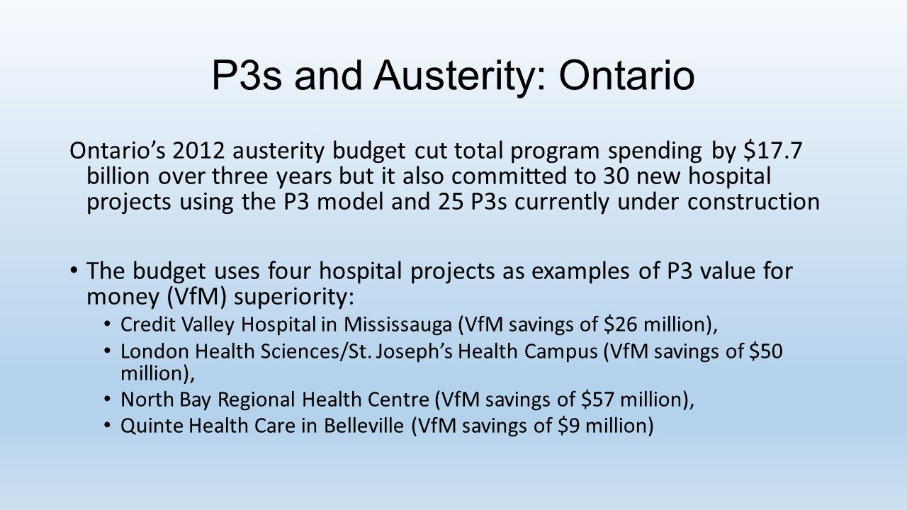 P3s and Austerity: Ontario Ontario's 2012 austerity budget cut total program spending by $17.7 billion over three years but it also committed to 30 new hospital projects using the P3 model and 25 P3s currently under construction The budget uses four hospital projects as examples of P3 value for money (VfM) superiority: Credit Valley Hospital in Mississauga (VfM savings of $26 million), London Health Sciences/St.