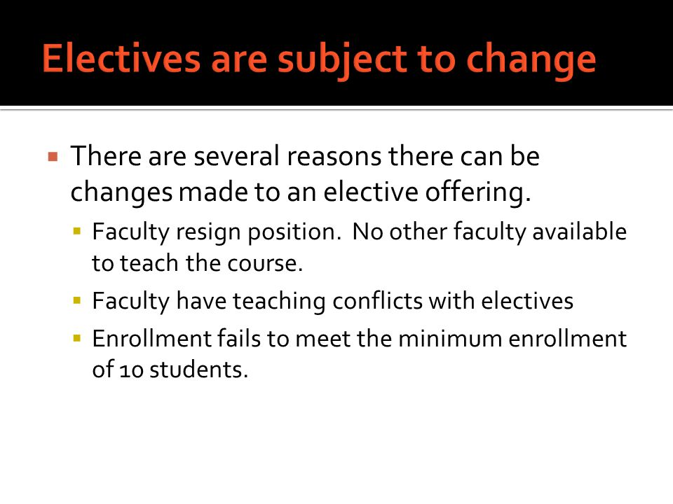  There are several reasons there can be changes made to an elective offering.  Faculty resign position. No other faculty available to teach the cour