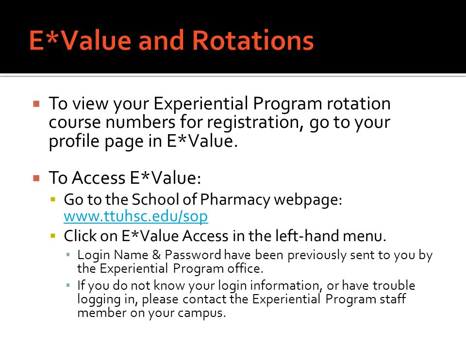  To view your Experiential Program rotation course numbers for registration, go to your profile page in E*Value.  To Access E*Value:  Go to the Sch
