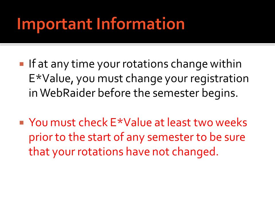  If at any time your rotations change within E*Value, you must change your registration in WebRaider before the semester begins.  You must check E*V