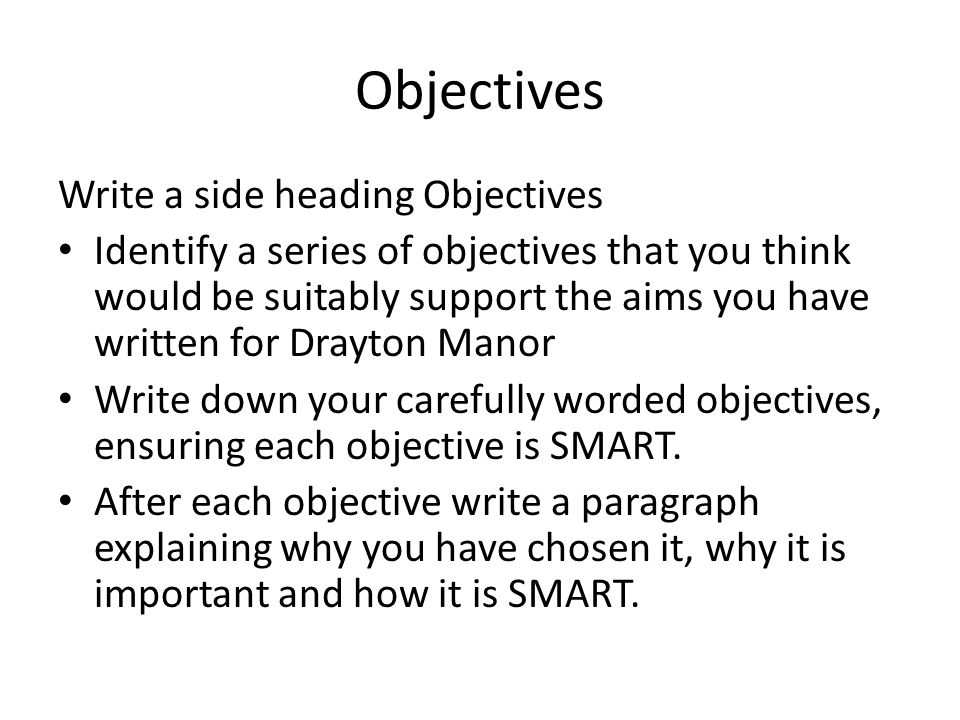 Objectives Write a side heading Objectives Identify a series of objectives that you think would be suitably support the aims you have written for Dray