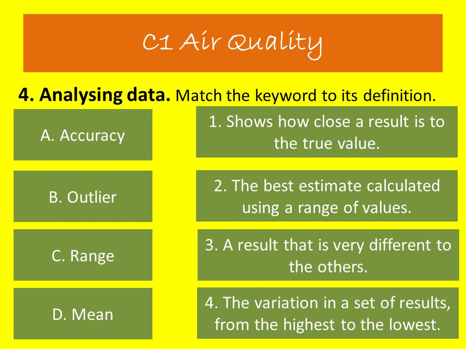 4. Analysing data. Match the keyword to its definition. C1 Air Quality A. Accuracy D. Mean C. Range B. Outlier 1. Shows how close a result is to the t