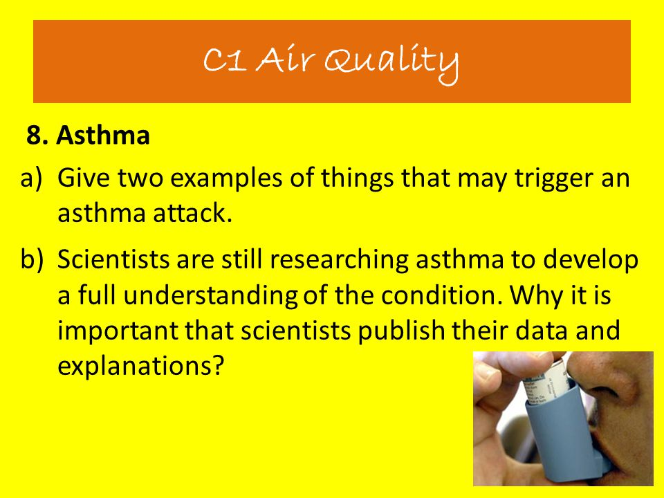 8. Asthma C1 Air Quality a)Give two examples of things that may trigger an asthma attack. b)Scientists are still researching asthma to develop a full