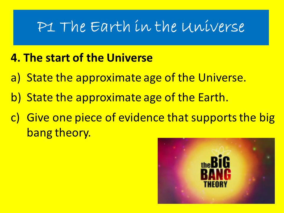 4. The start of the Universe a)State the approximate age of the Universe. b)State the approximate age of the Earth. c)Give one piece of evidence that