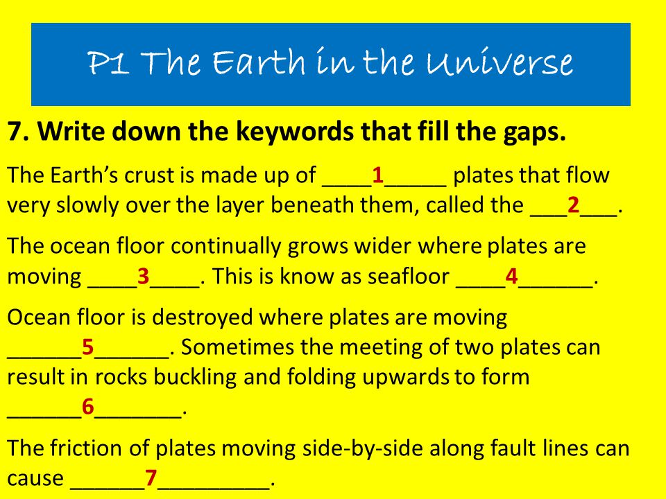 7. Write down the keywords that fill the gaps. The Earth's crust is made up of ____1_____ plates that flow very slowly over the layer beneath them, ca