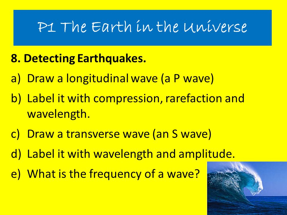 8. Detecting Earthquakes. a)Draw a longitudinal wave (a P wave) b)Label it with compression, rarefaction and wavelength. c)Draw a transverse wave (an