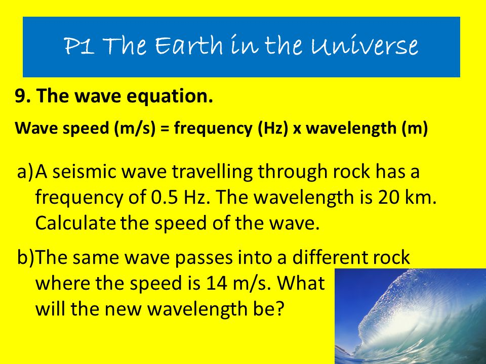 9. The wave equation. Wave speed (m/s) = frequency (Hz) x wavelength (m) P1 The Earth in the Universe a)A seismic wave travelling through rock has a f