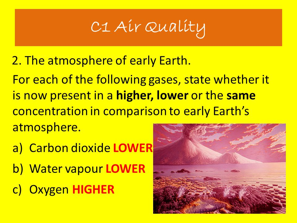 2. The atmosphere of early Earth. C1 Air Quality For each of the following gases, state whether it is now present in a higher, lower or the same conce