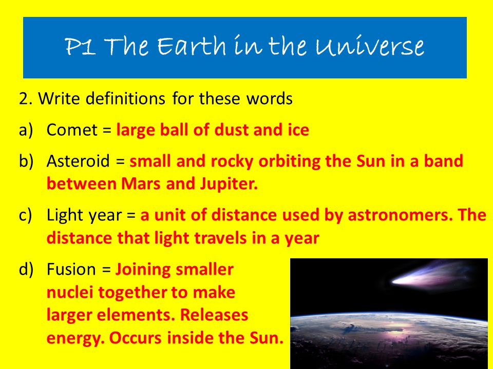 2. Write definitions for these words a)Comet = large ball of dust and ice b)Asteroid = small and rocky orbiting the Sun in a band between Mars and Jup