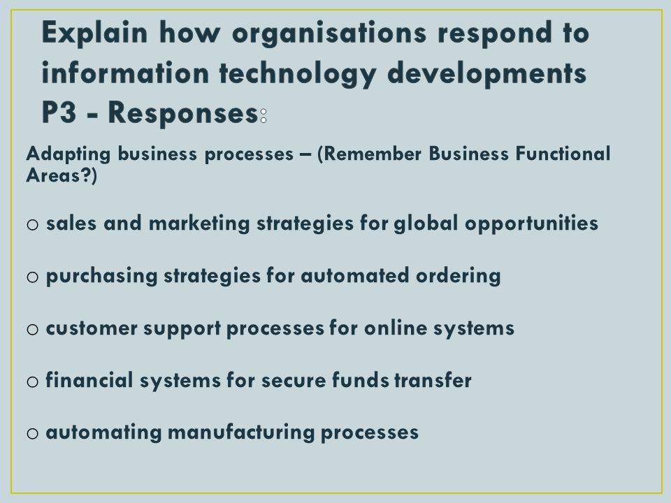 Adapting business processes – (Remember Business Functional Areas?) o sales and marketing strategies for global opportunities o purchasing strategies for automated ordering o customer support processes for online systems o financial systems for secure funds transfer o automating manufacturing processes