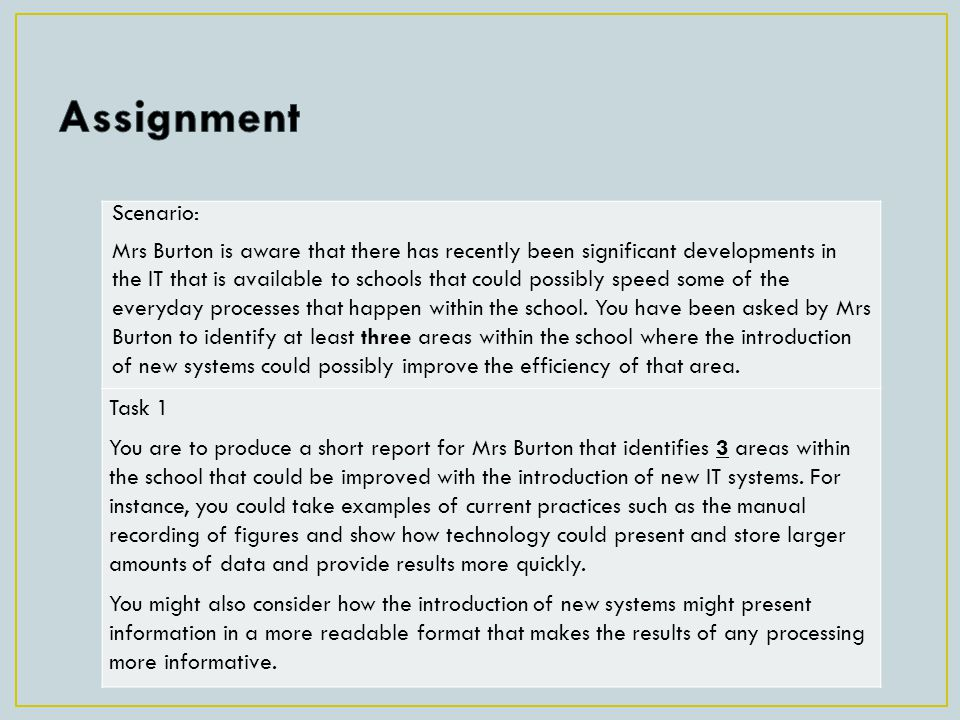 Scenario: Mrs Burton is aware that there has recently been significant developments in the IT that is available to schools that could possibly speed some of the everyday processes that happen within the school.