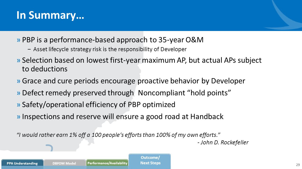 In Summary… »PBP is a performance-based approach to 35-year O&M ‒Asset lifecycle strategy risk is the responsibility of Developer »Selection based on lowest first-year maximum AP, but actual APs subject to deductions »Grace and cure periods encourage proactive behavior by Developer »Defect remedy preserved through Noncompliant hold points »Safety/operational efficiency of PBP optimized »Inspections and reserve will ensure a good road at Handback I would rather earn 1% off a 100 people's efforts than 100% of my own efforts. - John D.
