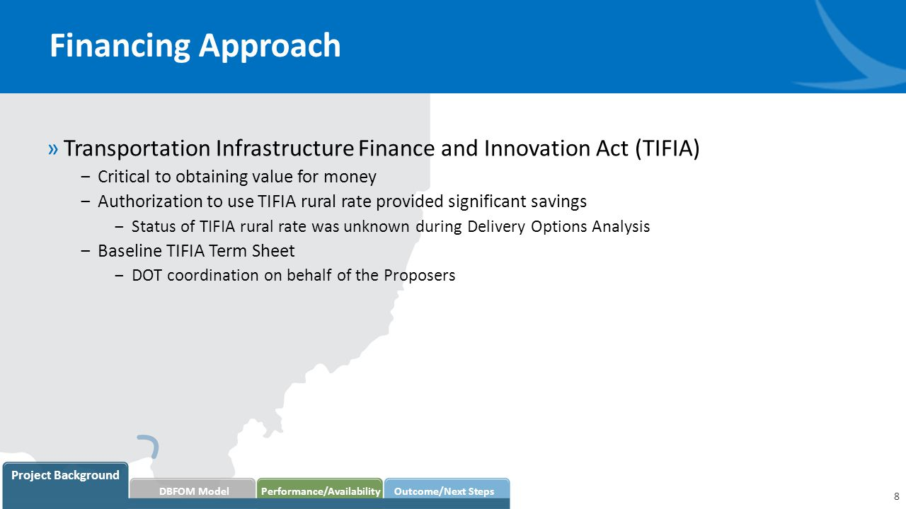 Financing Approach 8 Project Background DBFOM Model Performance/AvailabilityOutcome/Next Steps »Transportation Infrastructure Finance and Innovation Act (TIFIA) ‒Critical to obtaining value for money ‒Authorization to use TIFIA rural rate provided significant savings ‒Status of TIFIA rural rate was unknown during Delivery Options Analysis ‒Baseline TIFIA Term Sheet ‒DOT coordination on behalf of the Proposers