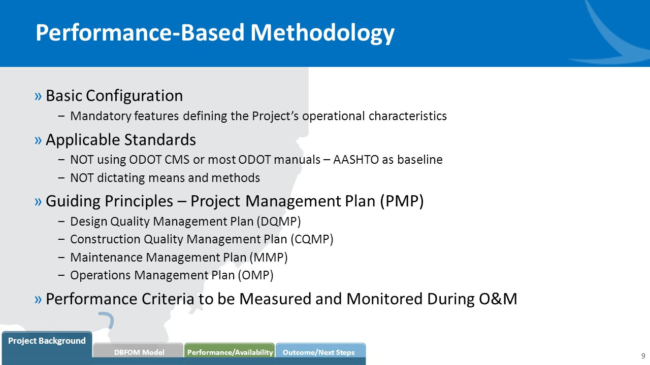 Performance-Based Methodology 9 Project Background DBFOM Model Performance/AvailabilityOutcome/Next Steps »Basic Configuration ‒Mandatory features defining the Project's operational characteristics »Applicable Standards ‒NOT using ODOT CMS or most ODOT manuals – AASHTO as baseline ‒NOT dictating means and methods »Guiding Principles – Project Management Plan (PMP) ‒Design Quality Management Plan (DQMP) ‒Construction Quality Management Plan (CQMP) ‒Maintenance Management Plan (MMP) ‒Operations Management Plan (OMP) »Performance Criteria to be Measured and Monitored During O&M