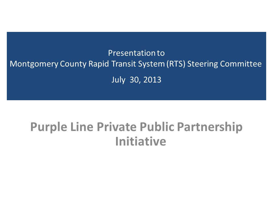 Presentation to Montgomery County Rapid Transit System (RTS) Steering Committee July 30, 2013 Purple Line Private Public Partnership Initiative
