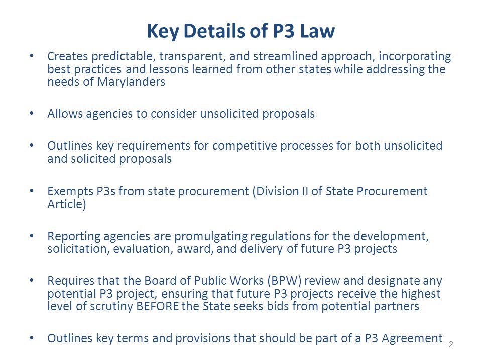 Key Details of P3 Law Creates predictable, transparent, and streamlined approach, incorporating best practices and lessons learned from other states while addressing the needs of Marylanders Allows agencies to consider unsolicited proposals Outlines key requirements for competitive processes for both unsolicited and solicited proposals Exempts P3s from state procurement (Division II of State Procurement Article) Reporting agencies are promulgating regulations for the development, solicitation, evaluation, award, and delivery of future P3 projects Requires that the Board of Public Works (BPW) review and designate any potential P3 project, ensuring that future P3 projects receive the highest level of scrutiny BEFORE the State seeks bids from potential partners Outlines key terms and provisions that should be part of a P3 Agreement 2