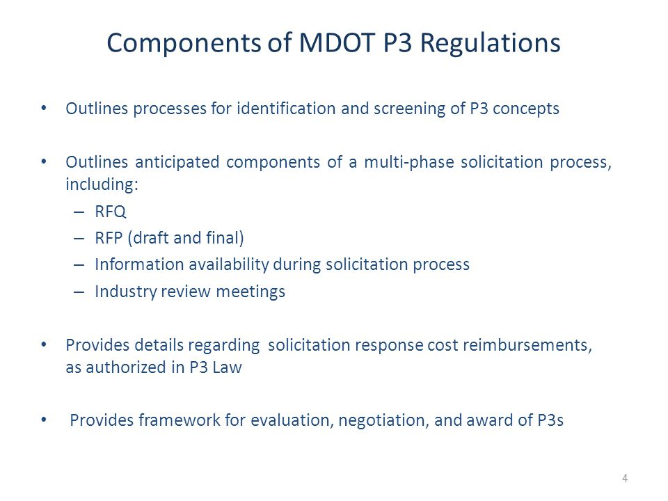 Components of MDOT P3 Regulations Outlines processes for identification and screening of P3 concepts Outlines anticipated components of a multi-phase solicitation process, including: – RFQ – RFP (draft and final) – Information availability during solicitation process – Industry review meetings Provides details regarding solicitation response cost reimbursements, as authorized in P3 Law Provides framework for evaluation, negotiation, and award of P3s 4