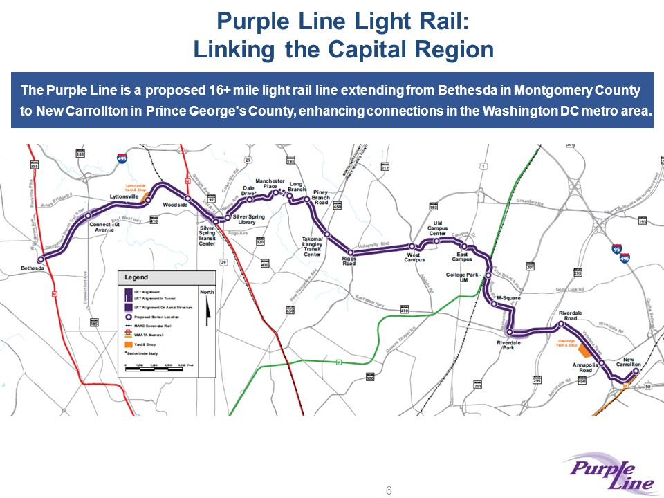 Purple Line Light Rail: Linking the Capital Region 6 The Purple Line is a proposed 16+ mile light rail line extending from Bethesda in Montgomery Coun