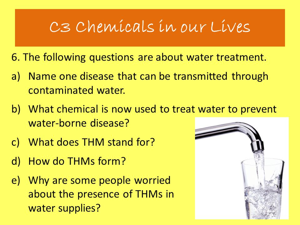 6. The following questions are about water treatment. a)Name one disease that can be transmitted through contaminated water. b)What chemical is now us