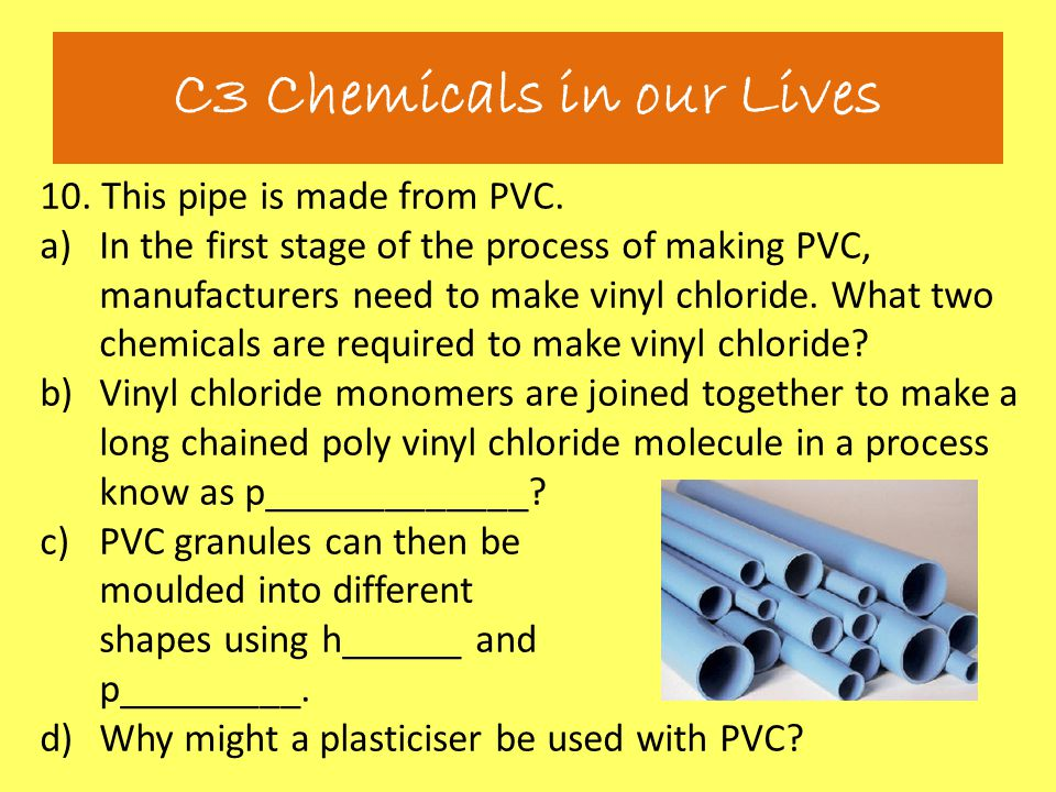 10. This pipe is made from PVC. a)In the first stage of the process of making PVC, manufacturers need to make vinyl chloride. What two chemicals are r