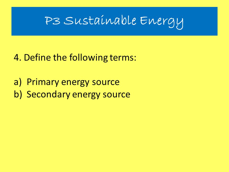P3 Sustainable Energy 4. Define the following terms: a)Primary energy source b)Secondary energy source