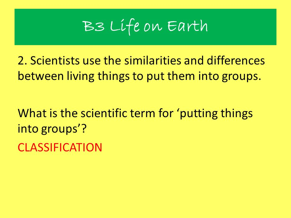B3 Life on Earth 2. Scientists use the similarities and differences between living things to put them into groups. What is the scientific term for 'pu