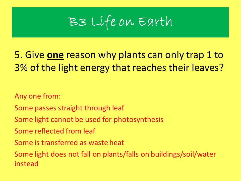5. Give one reason why plants can only trap 1 to 3% of the light energy that reaches their leaves? Any one from: Some passes straight through leaf Som