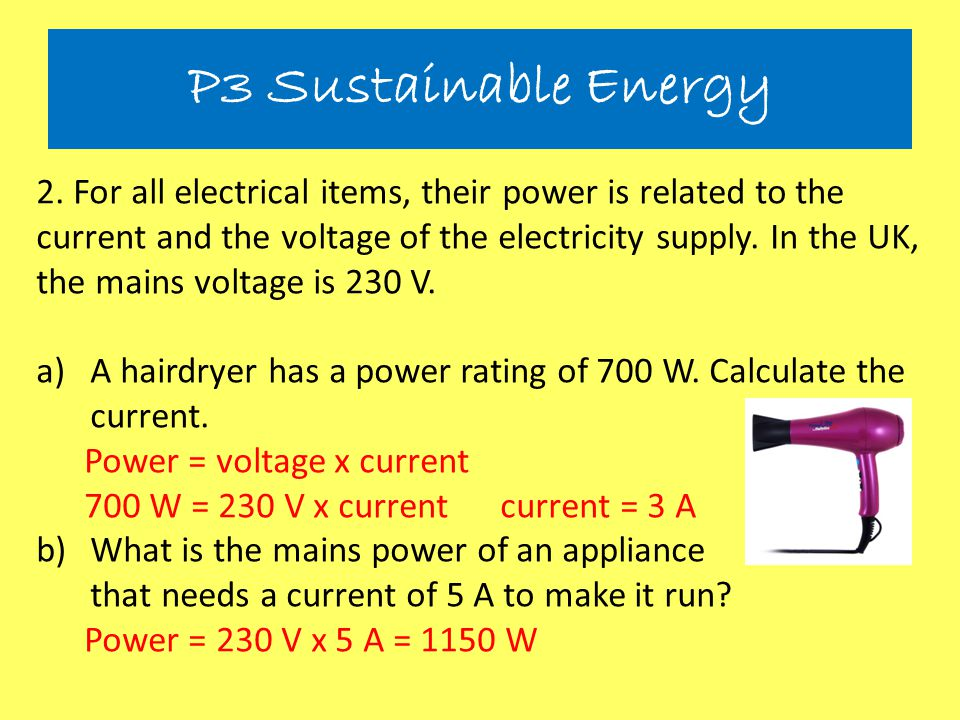 2. For all electrical items, their power is related to the current and the voltage of the electricity supply. In the UK, the mains voltage is 230 V. a