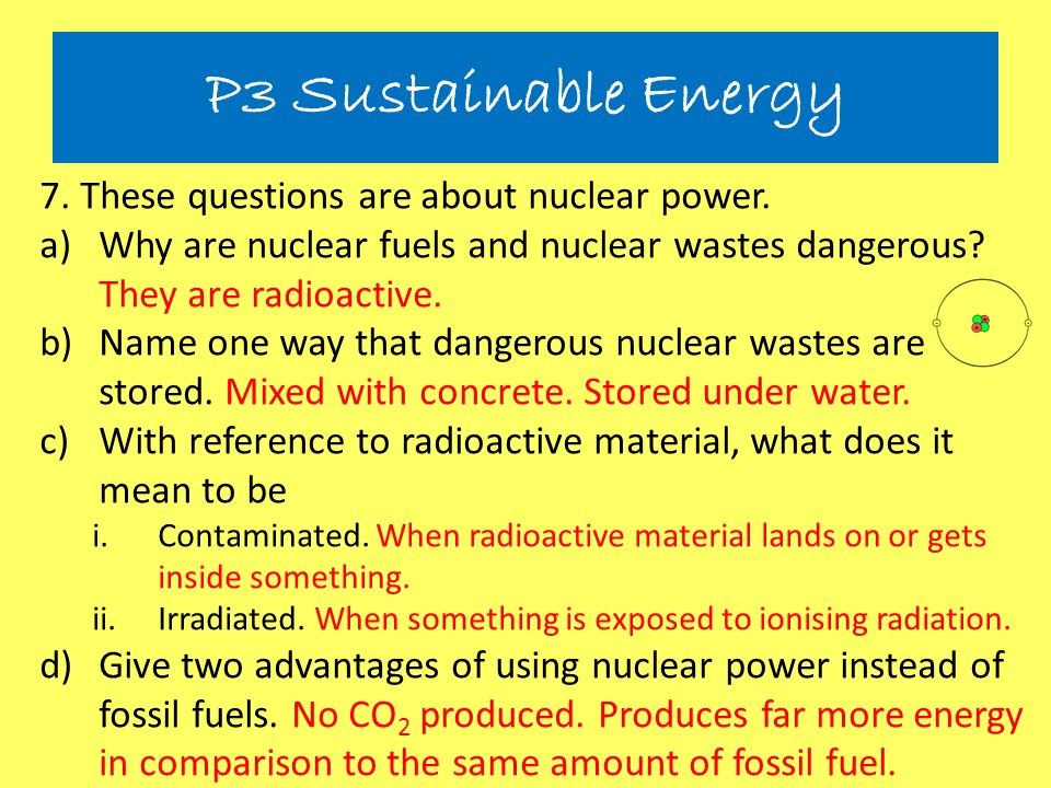 7. These questions are about nuclear power. a)Why are nuclear fuels and nuclear wastes dangerous? They are radioactive. b)Name one way that dangerous