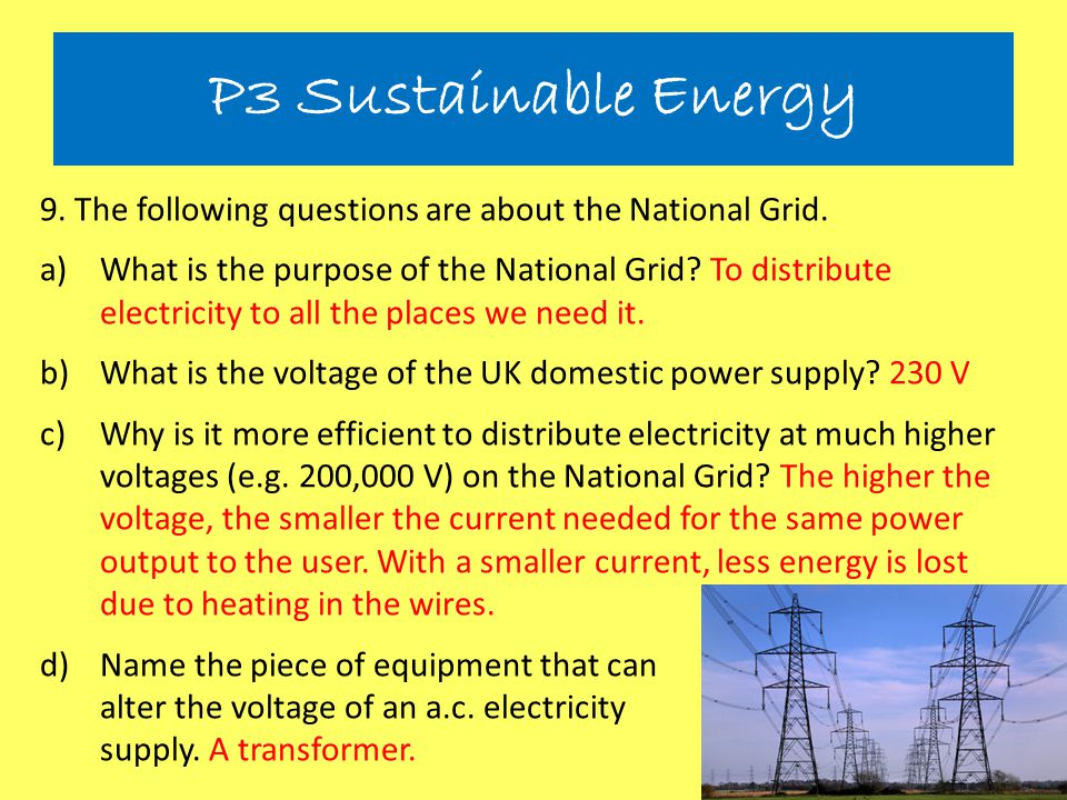 P3 Sustainable Energy 9. The following questions are about the National Grid. a)What is the purpose of the National Grid? To distribute electricity to
