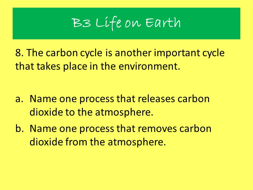 B3 Life on Earth 8. The carbon cycle is another important cycle that takes place in the environment. a.Name one process that releases carbon dioxide t